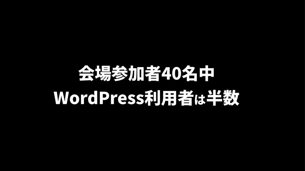会場参加者40名中 WordPress利用者は半数