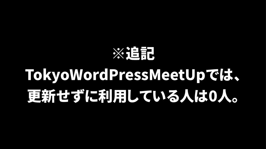 ※追記 TokyoWordPressMeetUpでは、 更新せずに利用している人は0人。