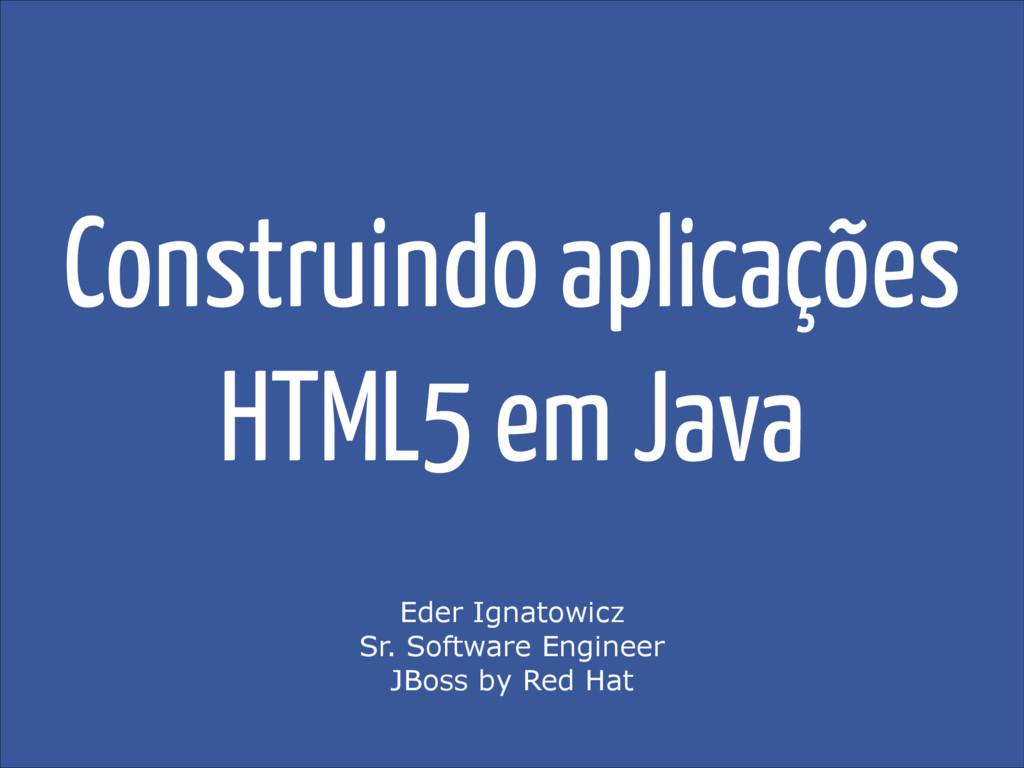 Construindo aplicações HTML5 em Java Eder Ignat...