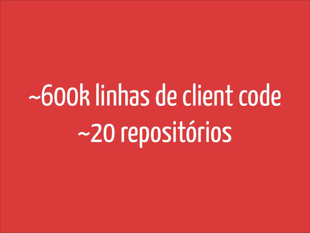~600k linhas de client code ~20 repositórios