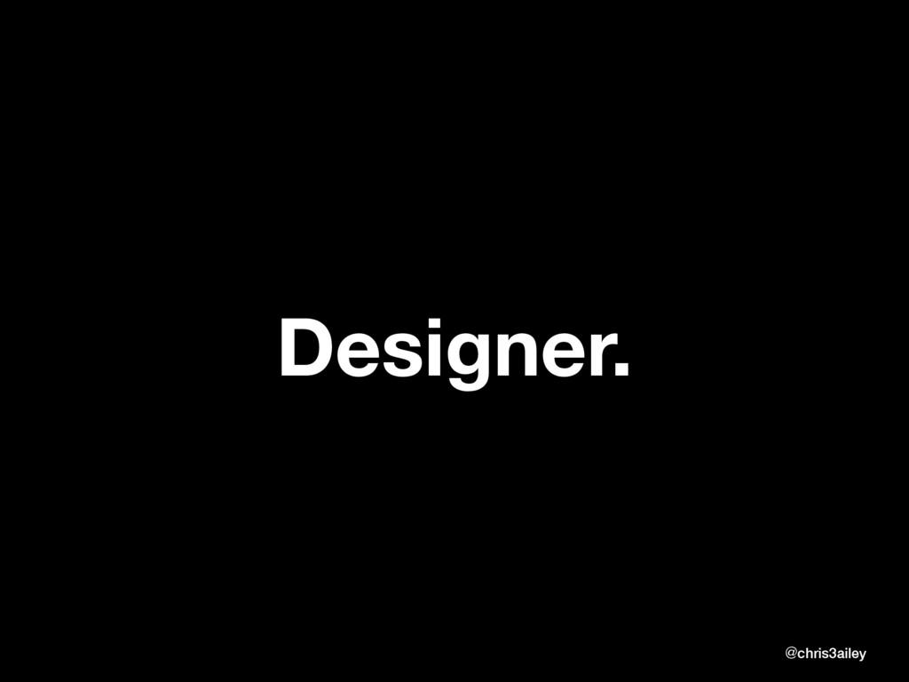 Designer. @chris3ailey @chris3ailey
