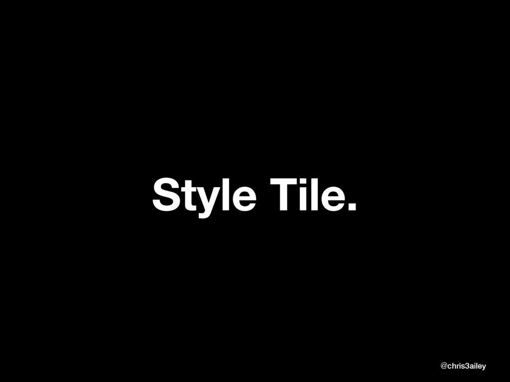 Style Tile. @chris3ailey @chris3ailey