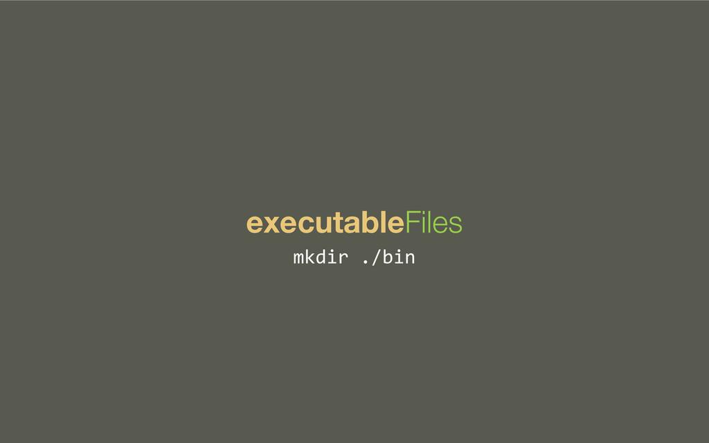 executableFiles mkdir ./bin