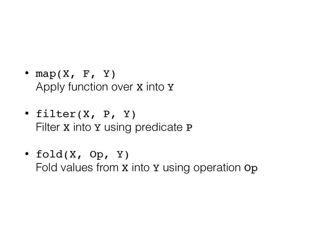 • map(X, F, Y) Apply function over X into Y • ...