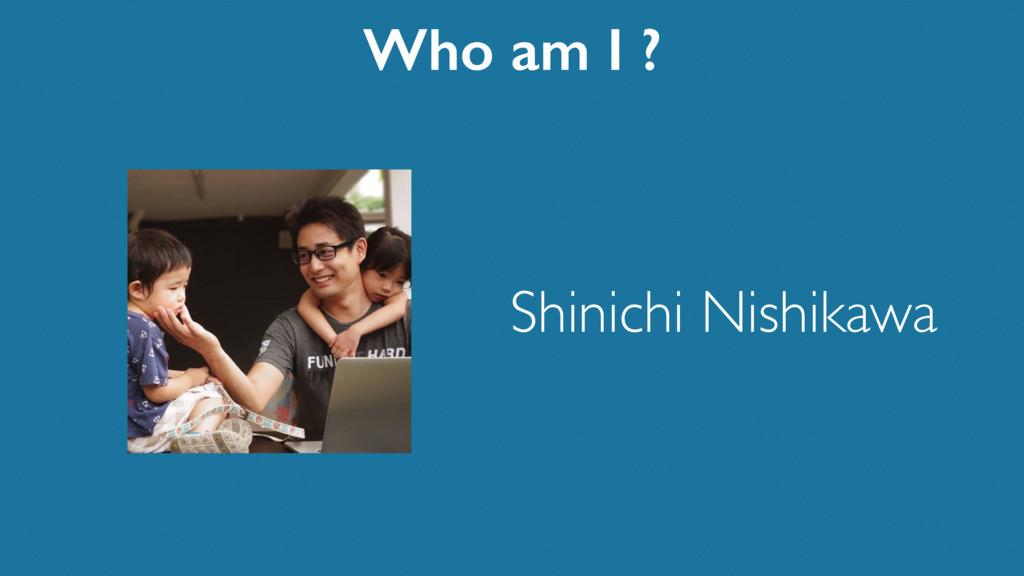 Shinichi Nishikawa Who am I ?