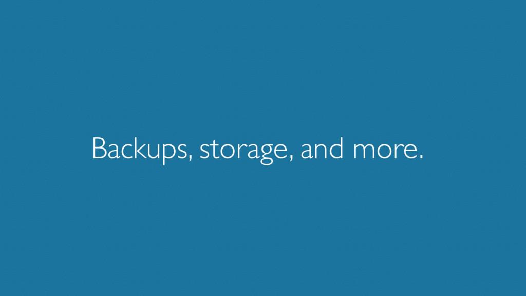 Backups, storage, and more.