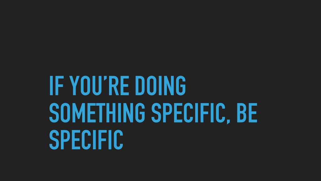 IF YOU'RE DOING SOMETHING SPECIFIC, BE SPECIFIC