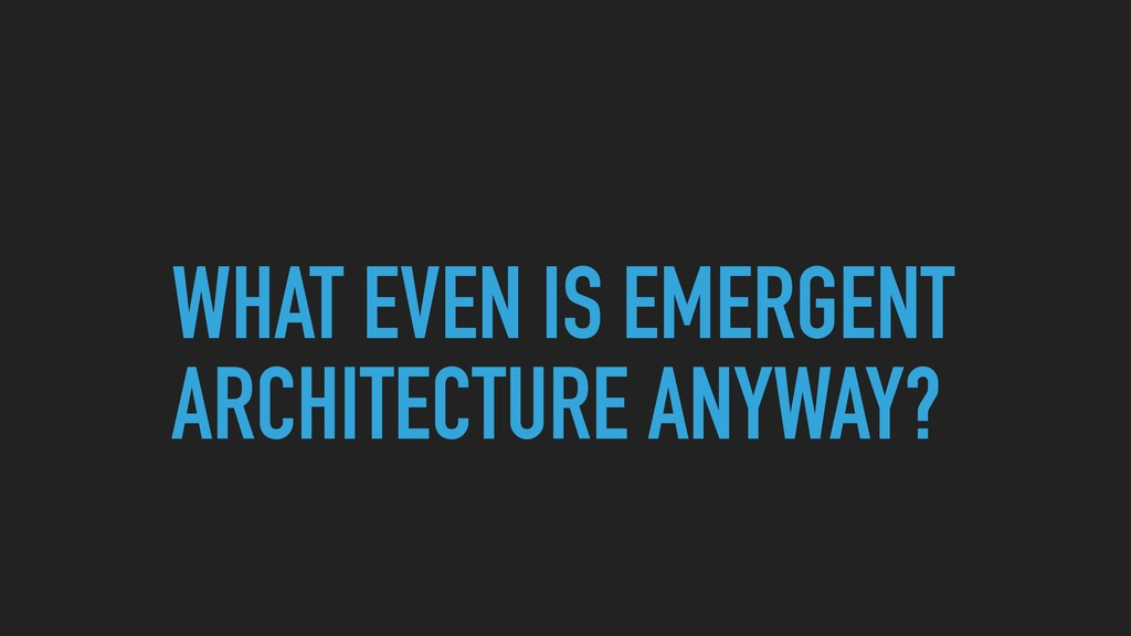 WHAT EVEN IS EMERGENT ARCHITECTURE ANYWAY?