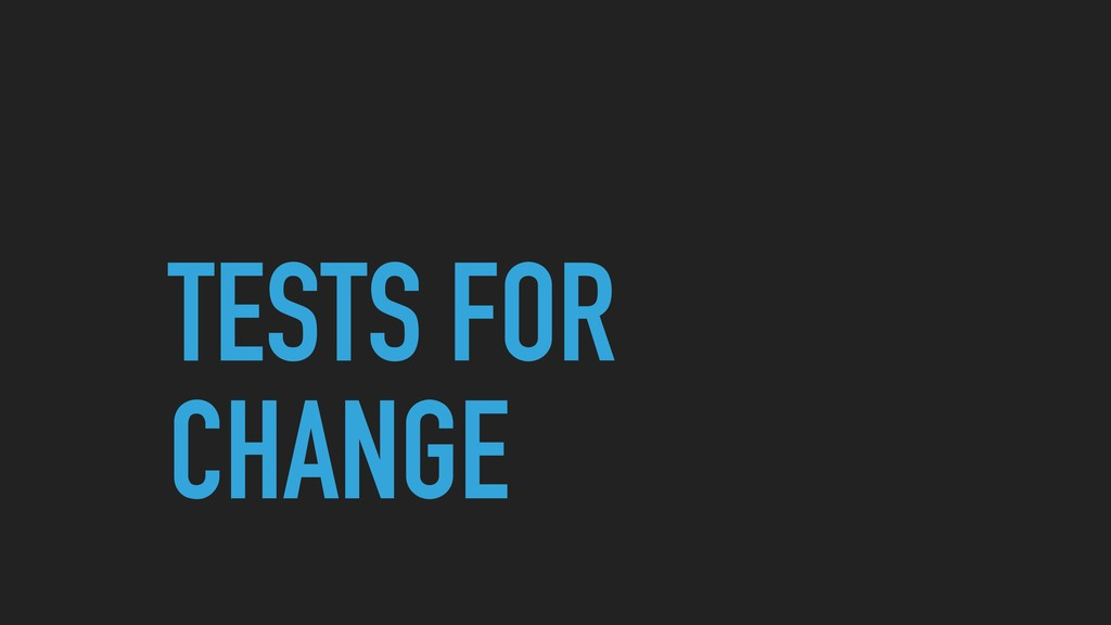 TESTS FOR CHANGE