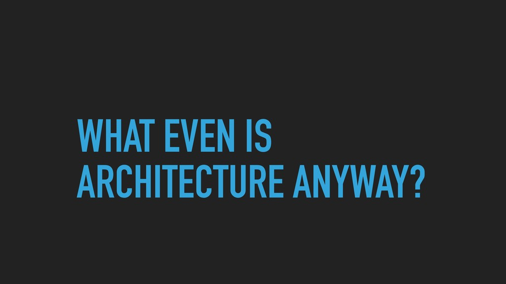 WHAT EVEN IS ARCHITECTURE ANYWAY?