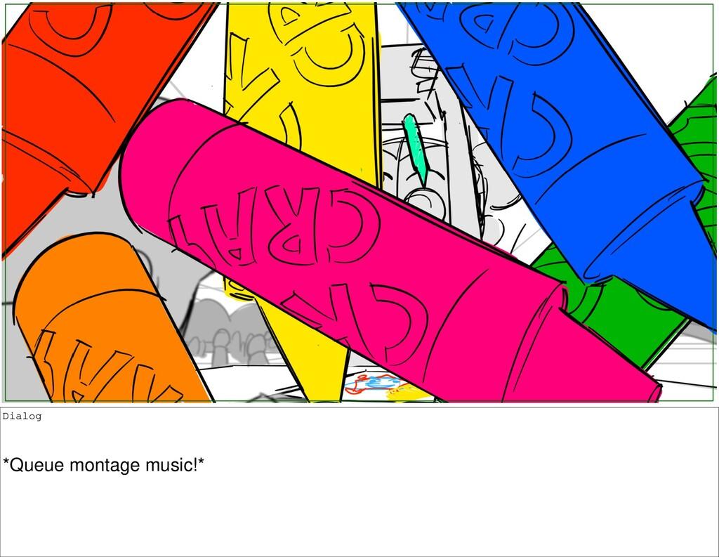 Dialog *Queue montage music!*
