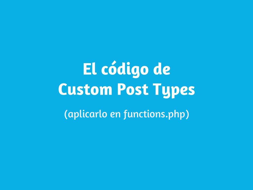 El código de Custom Post Types (aplicarlo en fu...