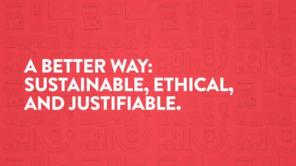 A BETTER WAY: SUSTAINABLE, ETHICAL, AND JUSTIFI...