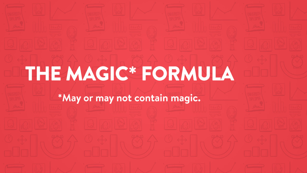 THE MAGIC* FORMULA *May or may not contain magi...