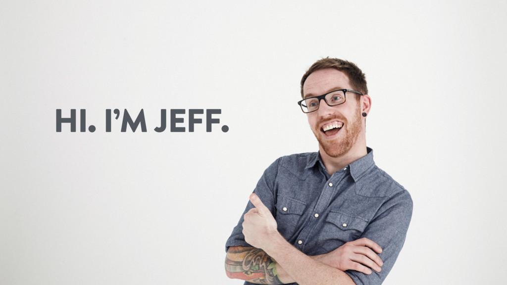 HI. I'M JEFF.