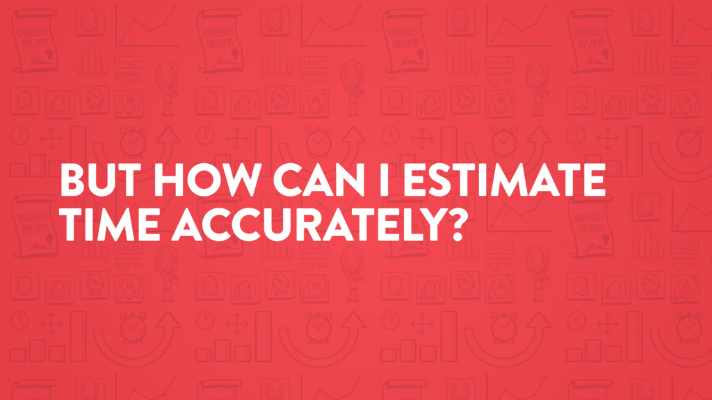 BUT HOW CAN I ESTIMATE TIME ACCURATELY?
