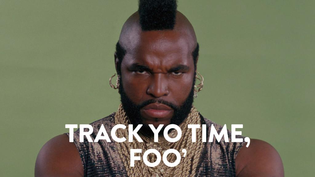 TRACK YO TIME, FOO'