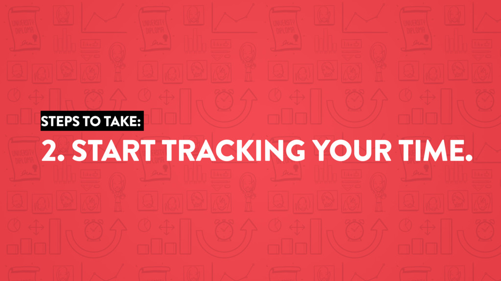 STEPS TO TAKE: 2. START TRACKING YOUR TIME.