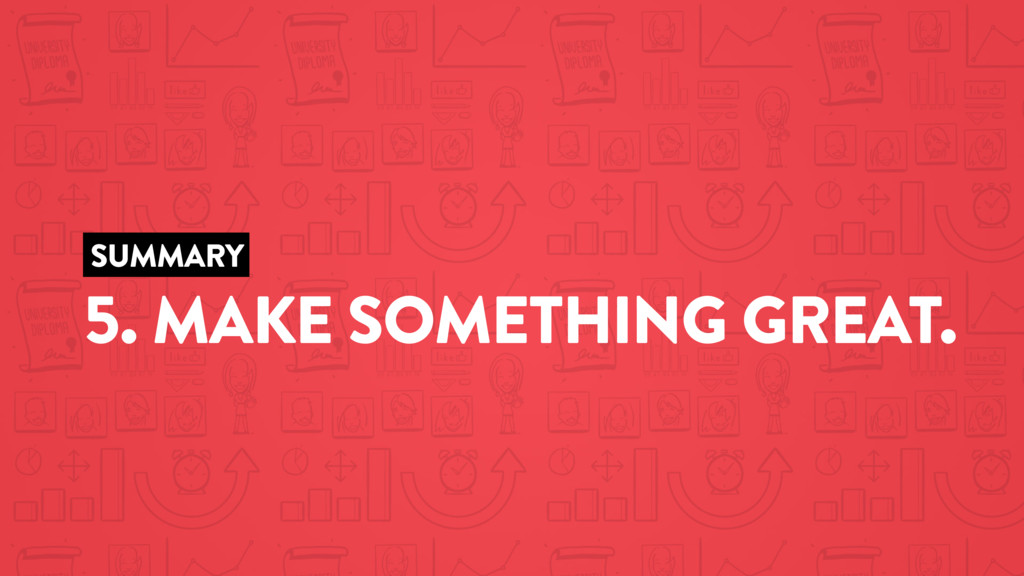SUMMARY 5. MAKE SOMETHING GREAT.