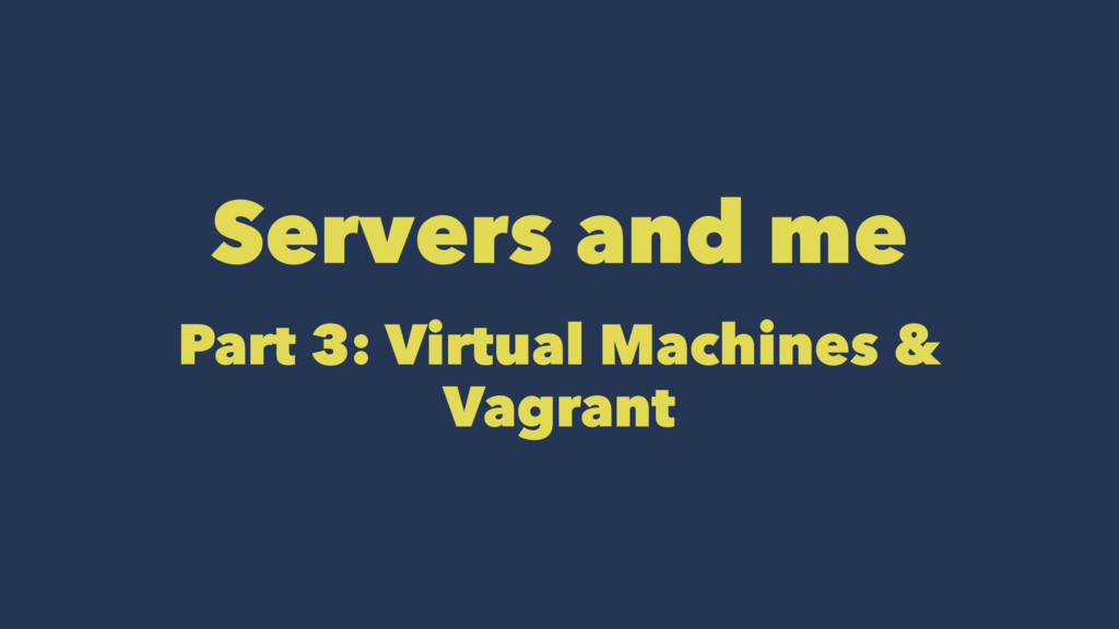 Servers and me Part 3: Virtual Machines & Vagra...