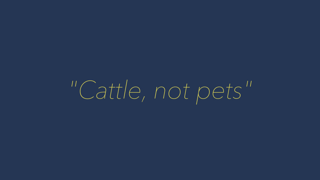 """""""Cattle, not pets"""""""
