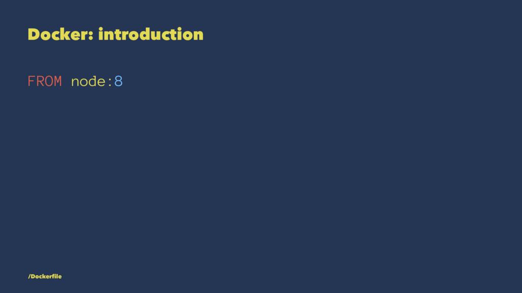 Docker: introduction FROM node:8 /Dockerfile