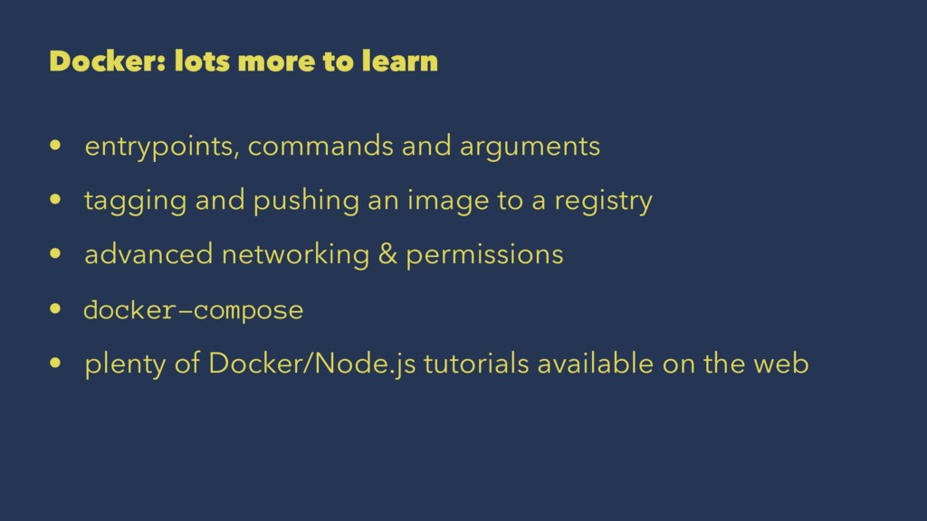 Docker: lots more to learn • entrypoints, comma...