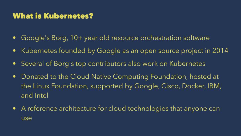 What is Kubernetes? • Google's Borg, 10+ year o...