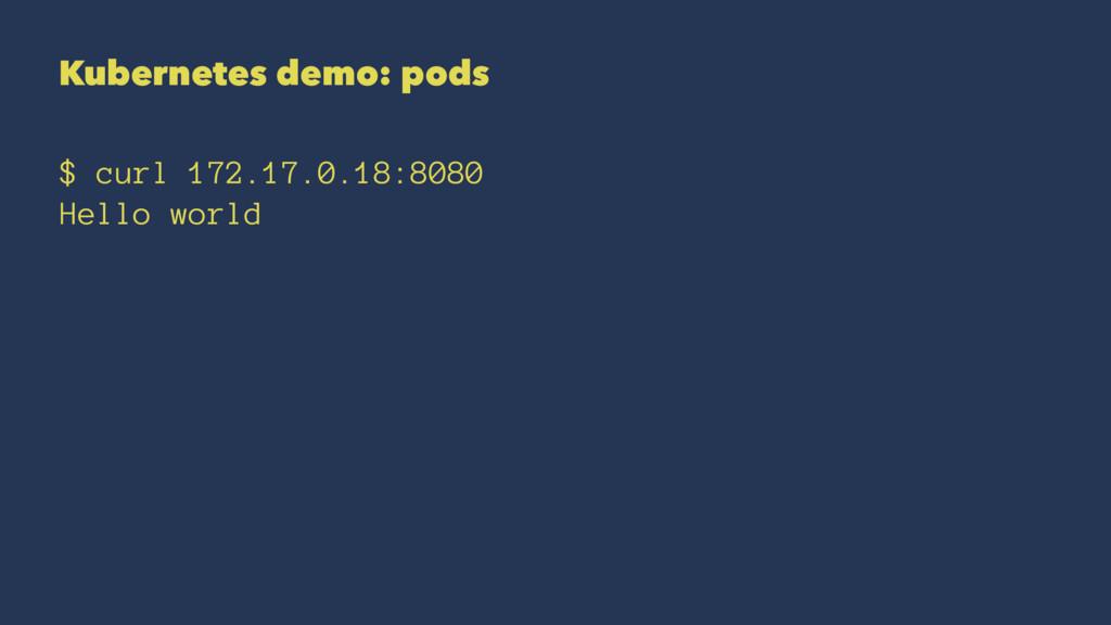 Kubernetes demo: pods $ curl 172.17.0.18:8080 H...