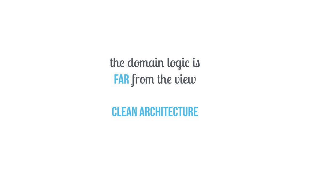 the domain logic is far from the view Clean arc...