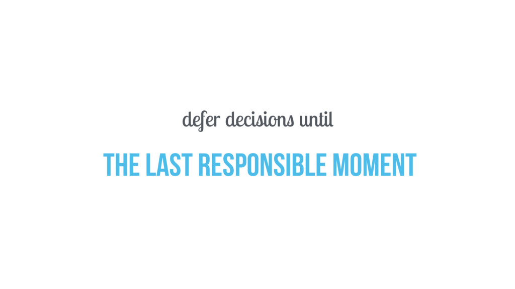 defer decisions until the last responsible mome...