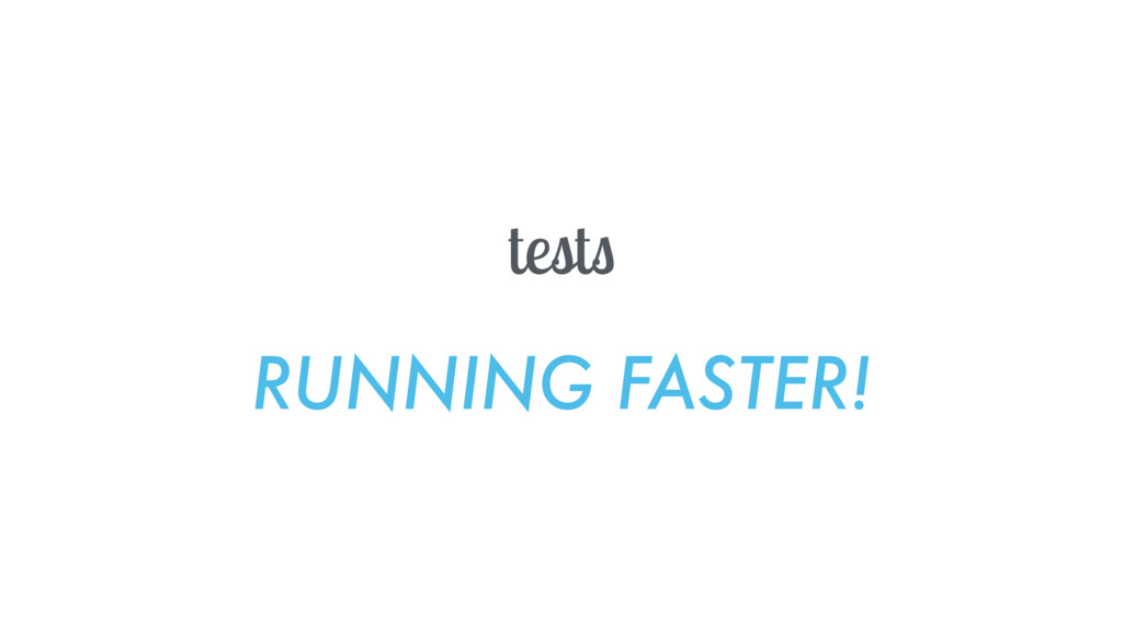 tests RUNNING FASTER!