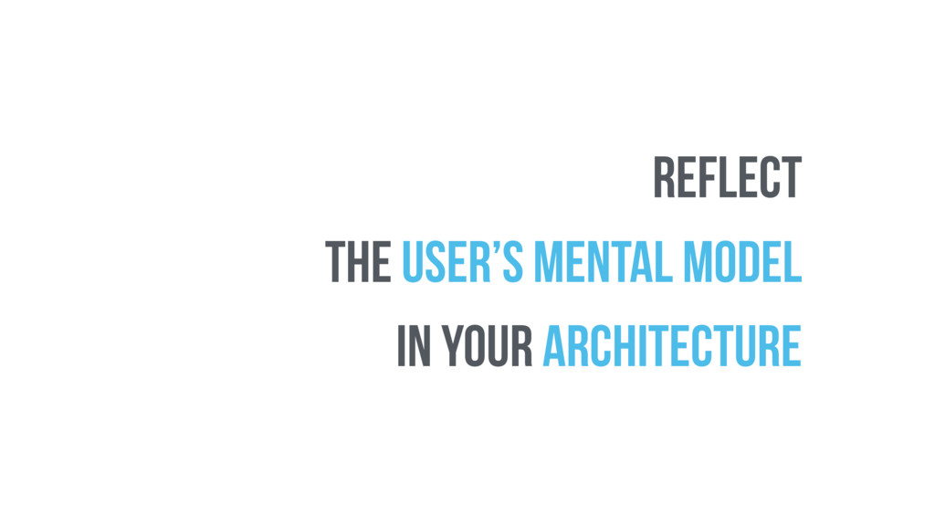 reflect THE USER'S MENTAL MODEL in your archite...
