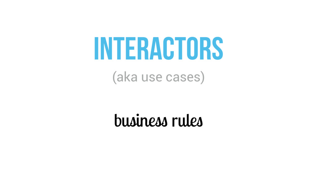 business rules INTERACTORS (aka use cases)