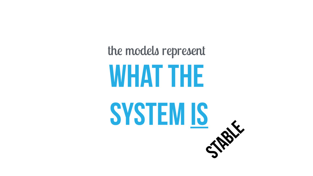 the models represent WHAT THE SYSTEM IS STABLE