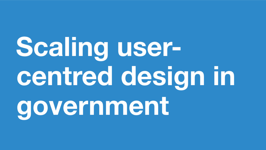 Scaling user- centred design in government