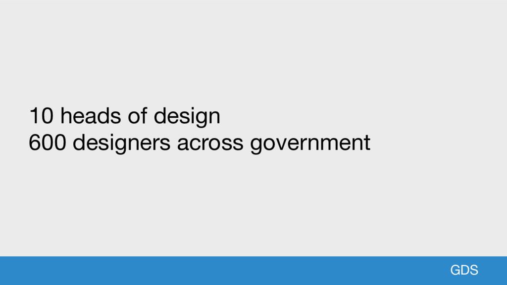 GDS GDS 10 heads of design  600 designers acros...