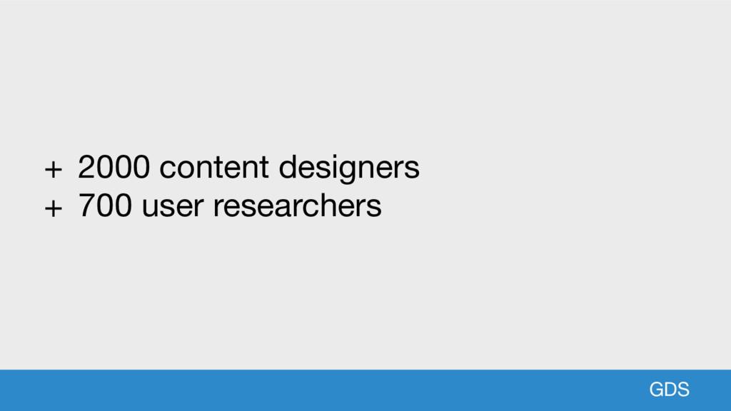 GDS GDS + 2000 content designers  + 700 user re...