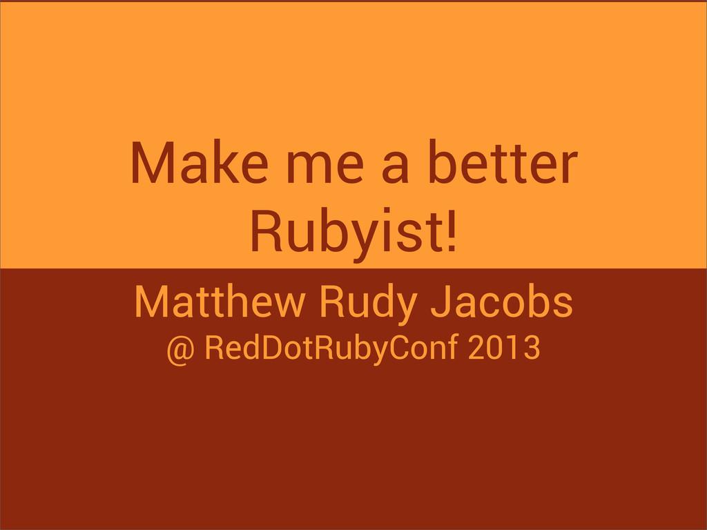 Make me a better Rubyist! Matthew Rudy Jacobs @...