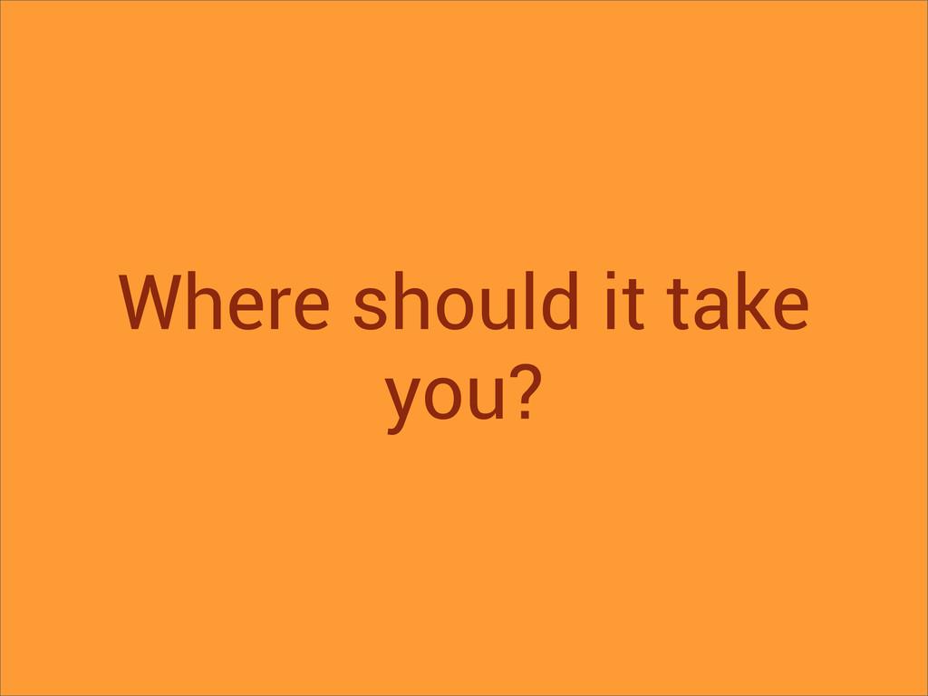 Where should it take you?
