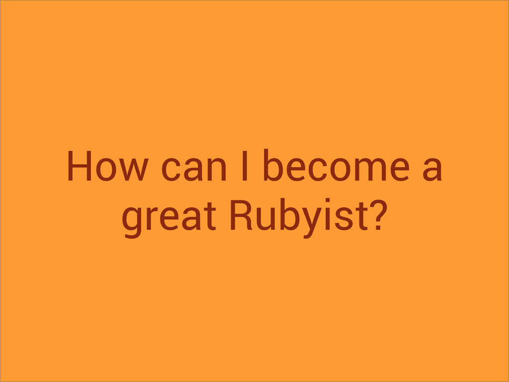 How can I become a great Rubyist?
