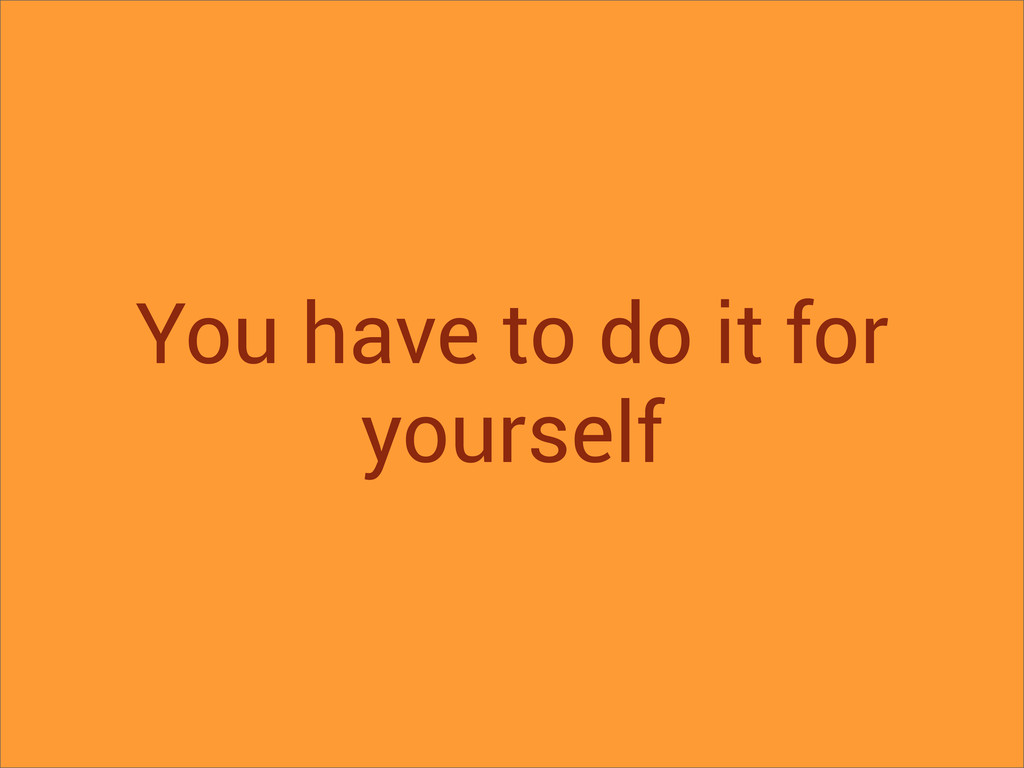 You have to do it for yourself