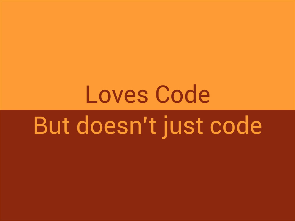 Loves Code But doesn't just code