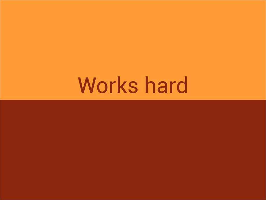 Works hard