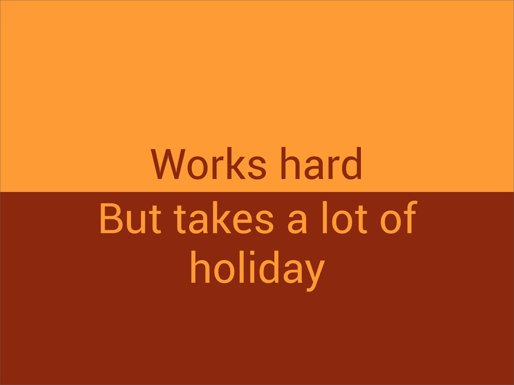 Works hard But takes a lot of holiday