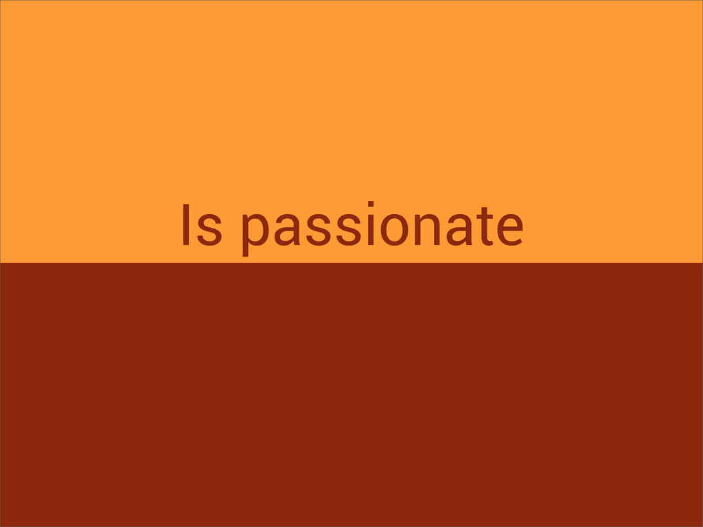 Is passionate