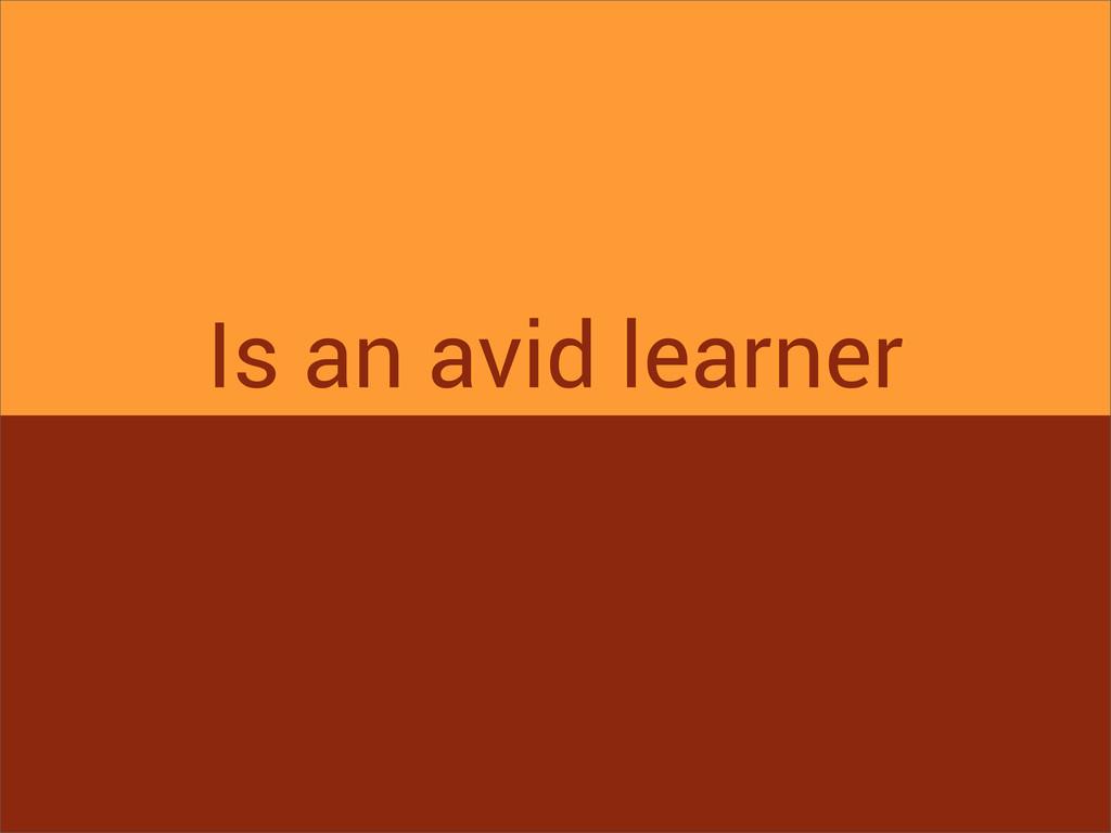 Is an avid learner