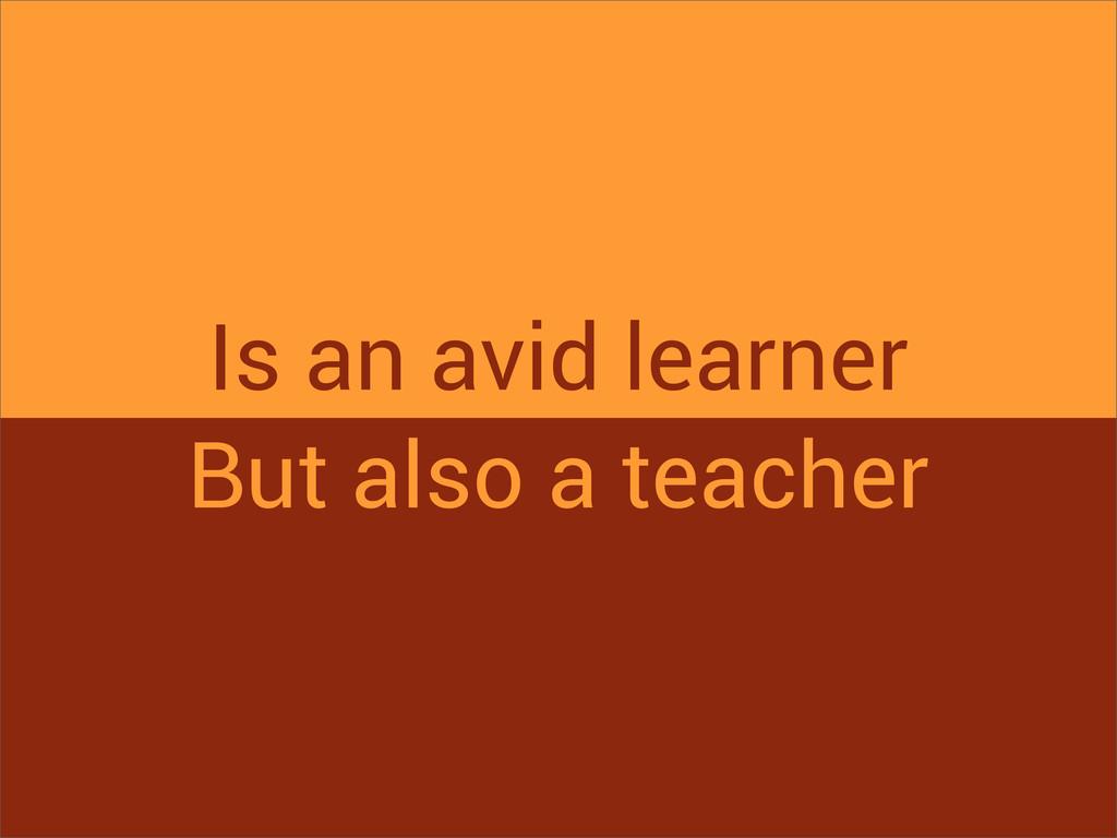 Is an avid learner But also a teacher