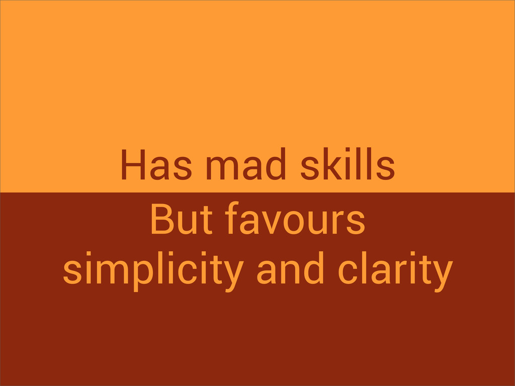 Has mad skills But favours simplicity and clari...