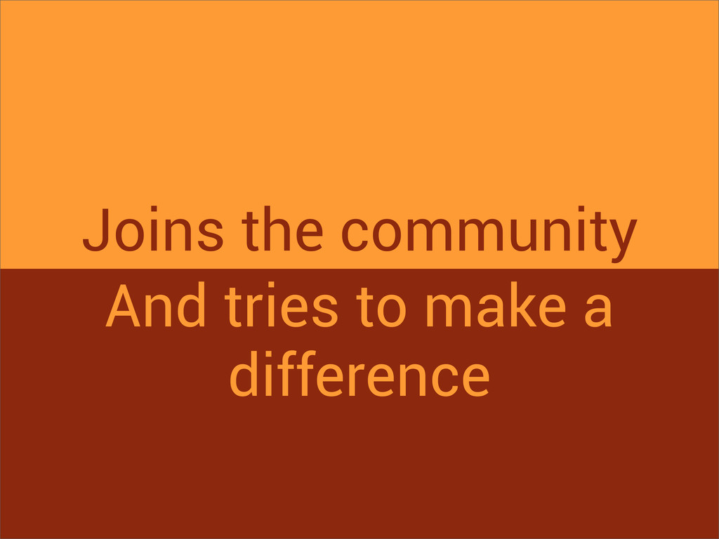Joins the community And tries to make a differe...